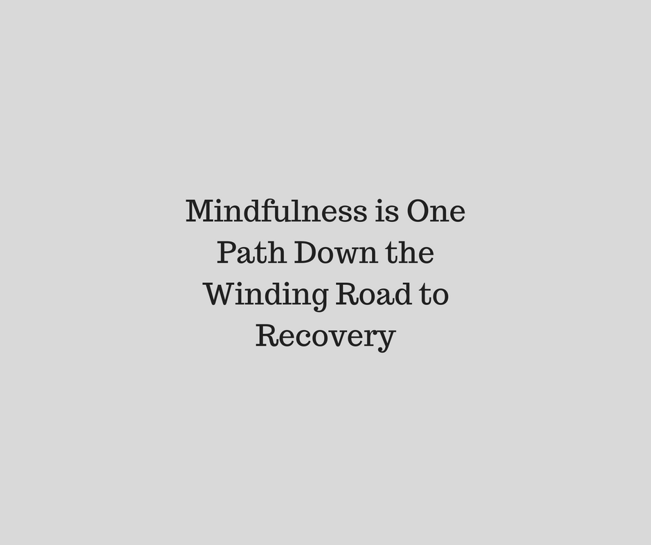 Mindfulness is One Path Down the Winding Road to Recovery